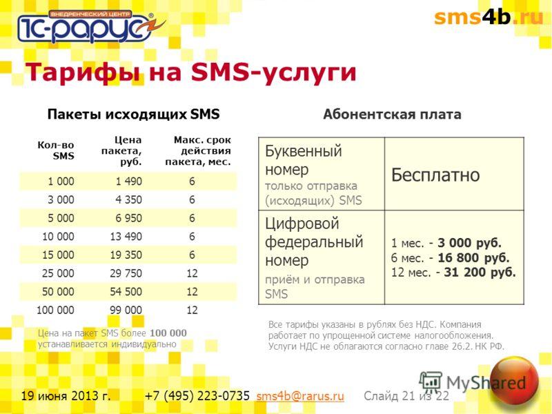 sms4b.ru Слайд 21 из 22+7 (495) 223-0735 sms4b@rarus.rusms4b@rarus.ru19 июня 2013 г. Тарифы на SMS-услуги Пакеты исходящих SMS Все тарифы указаны в рублях без НДС. Компания работает по упрощенной системе налогообложения. Услуги НДС не облагаются согл