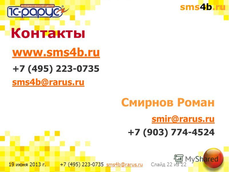 sms4b.ru Слайд 22 из 22+7 (495) 223-0735 sms4b@rarus.rusms4b@rarus.ru19 июня 2013 г. www.sms4b.ru +7 (495) 223-0735 sms4b@rarus.ru Смирнов Роман smir@rarus.ru +7 (903) 774-4524 Контакты
