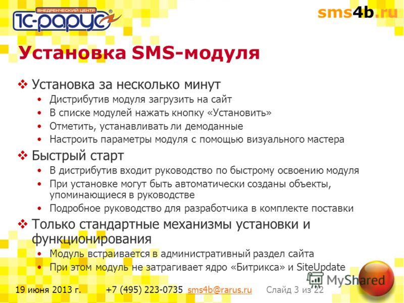 sms4b.ru Слайд 3 из 22+7 (495) 223-0735 sms4b@rarus.rusms4b@rarus.ru19 июня 2013 г. Установка SMS-модуля Установка за несколько минут Дистрибутив модуля загрузить на сайт В списке модулей нажать кнопку «Установить» Отметить, устанавливать ли демоданн