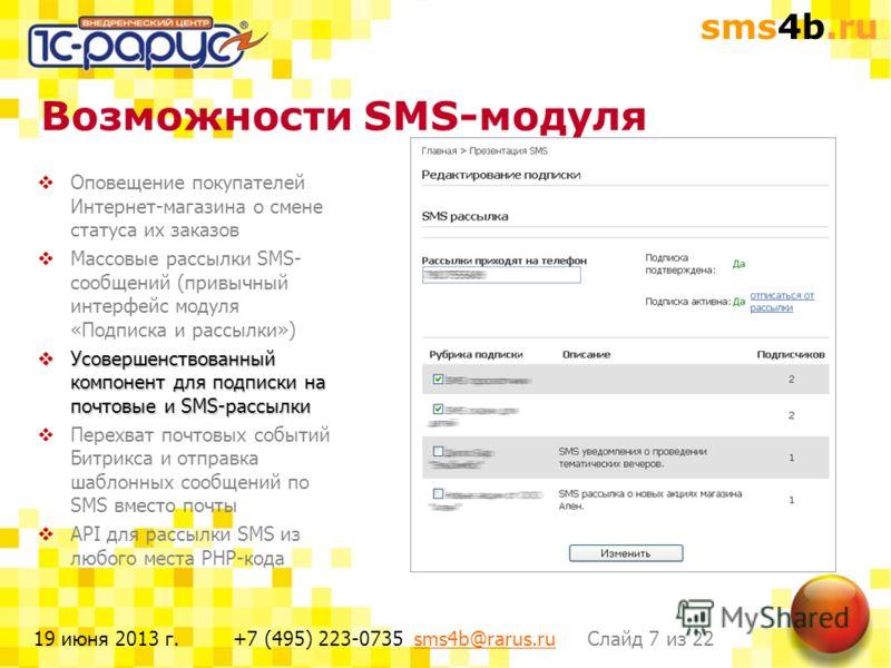 sms4b.ru Слайд 7 из 22+7 (495) 223-0735 sms4b@rarus.rusms4b@rarus.ru19 июня 2013 г. Возможности SMS-модуля Оповещение покупателей Интернет-магазина о смене статуса их заказов Массовые рассылки SMS- сообщений (привычный интерфейс модуля «Подписка и ра