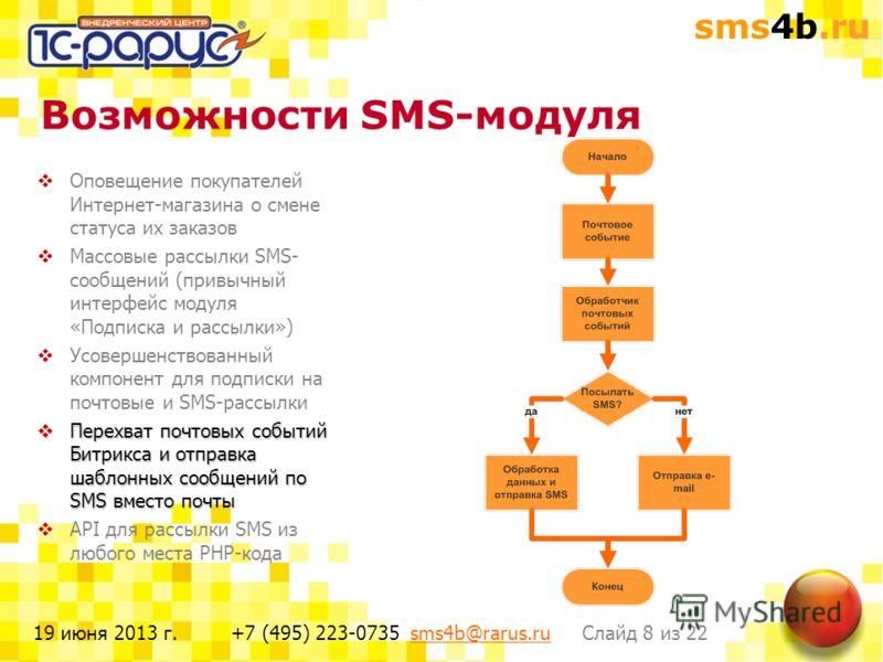 sms4b.ru Слайд 8 из 22+7 (495) 223-0735 sms4b@rarus.rusms4b@rarus.ru19 июня 2013 г. Возможности SMS-модуля Оповещение покупателей Интернет-магазина о смене статуса их заказов Массовые рассылки SMS- сообщений (привычный интерфейс модуля «Подписка и ра