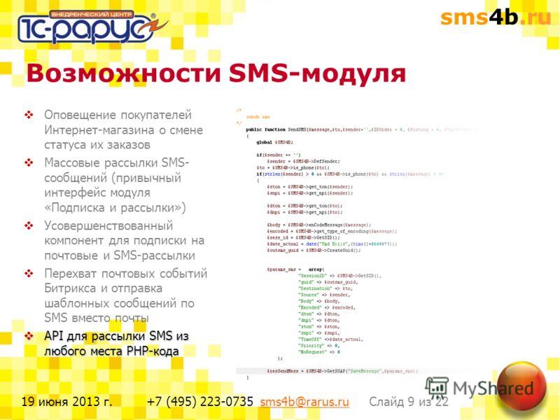 sms4b.ru Слайд 9 из 22+7 (495) 223-0735 sms4b@rarus.rusms4b@rarus.ru19 июня 2013 г. Возможности SMS-модуля Оповещение покупателей Интернет-магазина о смене статуса их заказов Массовые рассылки SMS- сообщений (привычный интерфейс модуля «Подписка и ра
