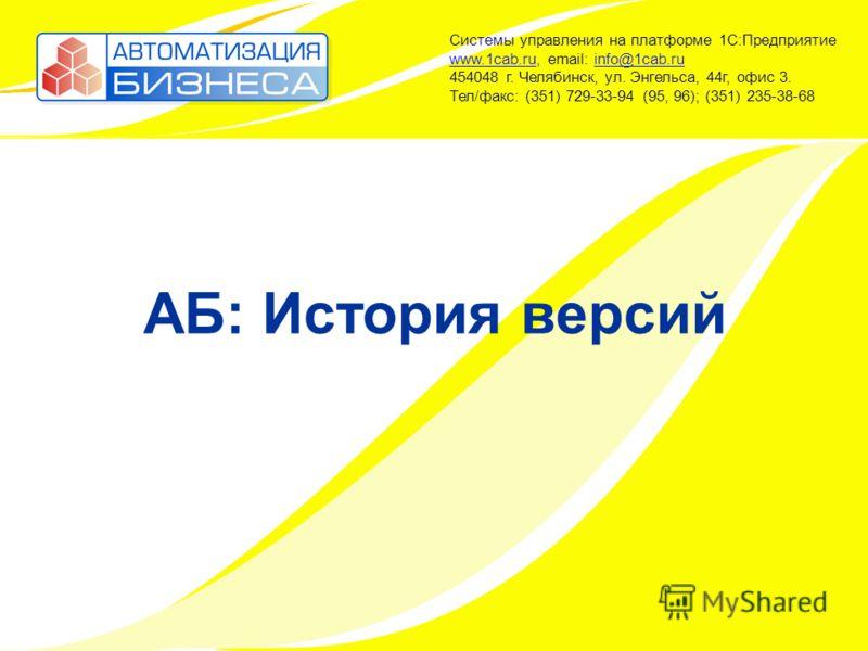 АБ: История версий Системы управления на платформе 1С:Предприятие www.1cab.ru, email: info@1cab.ru 454048 г. Челябинск, ул. Энгельса, 44г, офис 3. Тел/факс: (351) 729-33-94 (95, 96); (351) 235-38-68