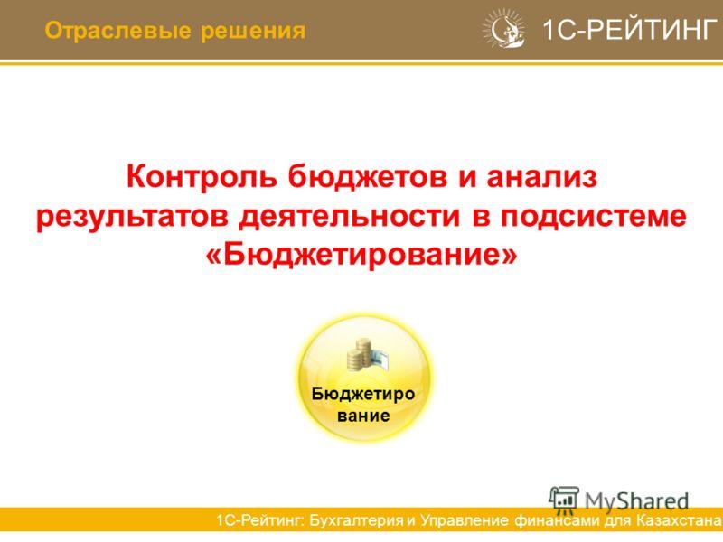 Отраслевые решения 1С-РЕЙТИНГ 1С-Рейтинг: Бухгалтерия и Управление финансами для Казахстана Контроль бюджетов и анализ результатов деятельности в подсистеме «Бюджетирование» Бюджетиро вание