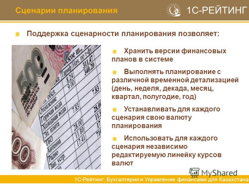 Сценарии планирования Поддержка сценарности планирования позволяет: 1С-РЕЙТИНГ 1С-Рейтинг: Бухгалтерия и Управление финансами для Казахстана Хранить версии финансовых планов в системе Выполнять планирование с различной временной детализацией (день, н