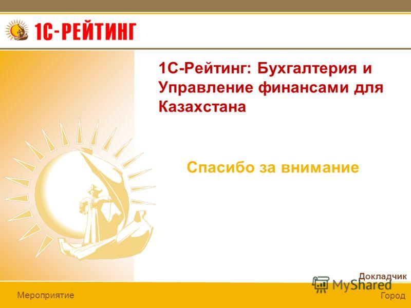 Докладчик Мероприятие Город Спасибо за внимание 1С-Рейтинг: Бухгалтерия и Управление финансами для Казахстана
