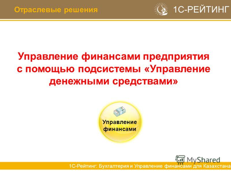 Отраслевые решения 1С-РЕЙТИНГ 1С-Рейтинг: Бухгалтерия и Управление финансами для Казахстана Управление финансами предприятия с помощью подсистемы «Управление денежными средствами» Управление финансами