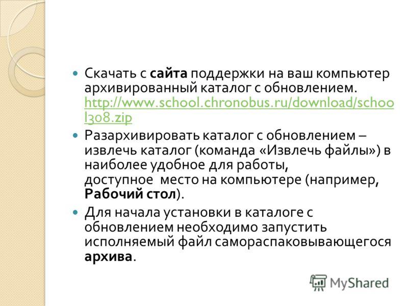 Скачать с сайта поддержки на ваш компьютер архивированный каталог с обновлением. http://www.school.chronobus.ru/download/schoo l308.zip http://www.school.chronobus.ru/download/schoo l308.zip Разархивировать каталог с обновлением – извлечь каталог ( к