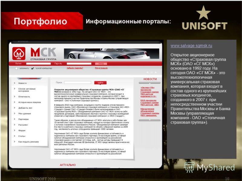 UNISOFT 201010 Портфолио www.salvage.sgmsk.ru Открытое акционерное общество «Страховая группа МСК» (ОАО «СГ МСК») основано в 1992 году. На сегодня ОАО «СГ МСК» - это высокотехнологичная универсальная страховая компания, которая входит в состав одного