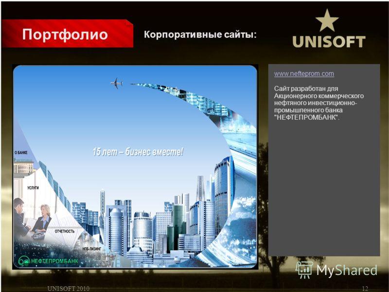 UNISOFT 201012 Портфолио www.nefteprom.com Сайт разработан для Акционерного коммерческого нефтяного инвестиционно- промышленного банка НЕФТЕПРОМБАНК. Корпоративные сайты: