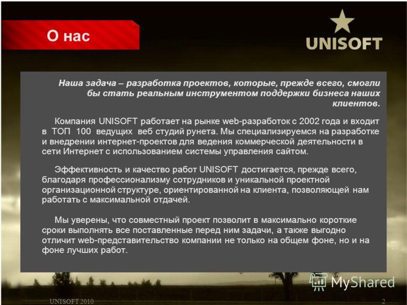 UNISOFT 20102 О нас Наша задача – разработка проектов, которые, прежде всего, смогли бы стать реальным инструментом поддержки бизнеса наших клиентов. Компания UNISOFT работает на рынке web-разработок с 2002 года и входит в ТОП 100 ведущих веб студий