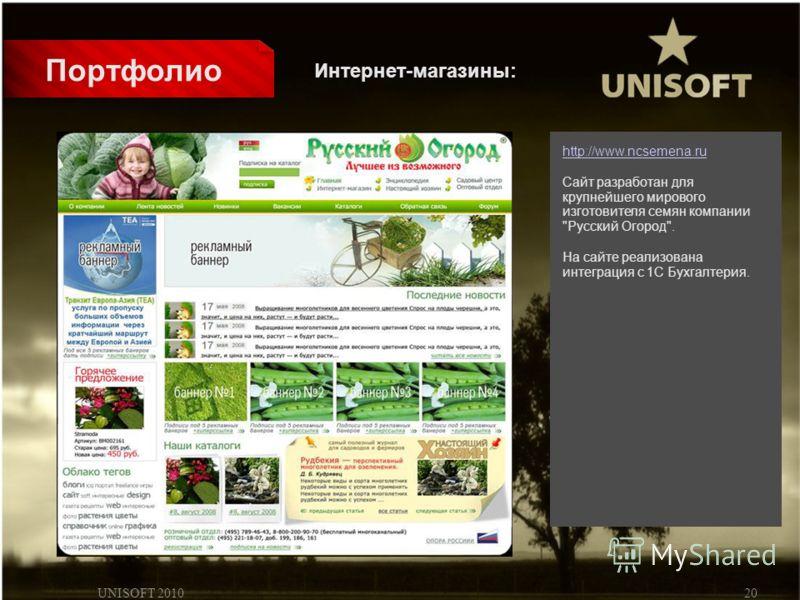UNISOFT 201020 Портфолио http://www.ncsemena.ru Сайт разработан для крупнейшего мирового изготовителя семян компании Русский Огород. На сайте реализована интеграция с 1С Бухгалтерия. Интернет-магазины: