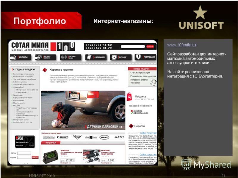 UNISOFT 201021 Портфолио www.100mile.ru Сайт разработан для интернет- магазина автомобильных аксессуаров и техники. На сайте реализована интеграция с 1С Бухгалтерия. Интернет-магазины:
