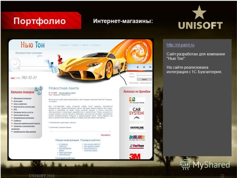 UNISOFT 201022 Портфолио http://nt-paint.ru Сайт разработан для компании Нью Тон. На сайте реализована интеграция с 1С Бухгалтерия. Интернет-магазины: