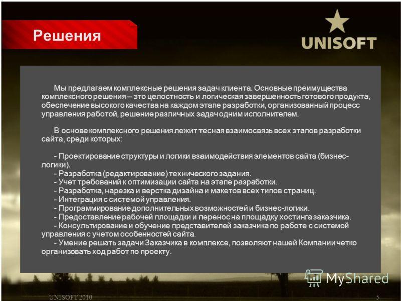 UNISOFT 20105 Решения Мы предлагаем комплексные решения задач клиента. Основные преимущества комплексного решения – это целостность и логическая завершенность готового продукта, обеспечение высокого качества на каждом этапе разработки, организованный