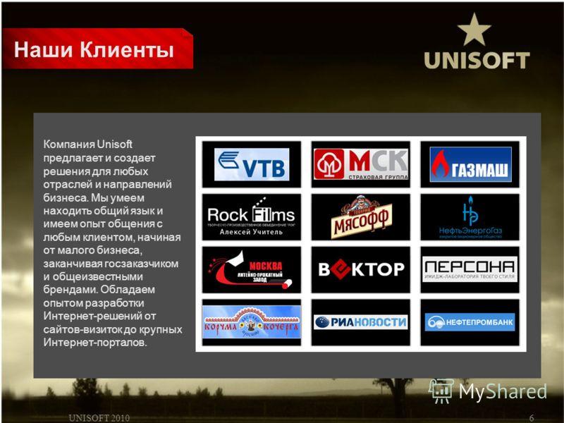 UNISOFT 20106 Наши Клиенты Компания Unisoft предлагает и создает решения для любых отраслей и направлений бизнеса. Мы умеем находить общий язык и имеем опыт общения с любым клиентом, начиная от малого бизнеса, заканчивая госзаказчиком и общеизвестным