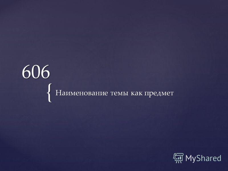 { 606 Наименование темы как предмет