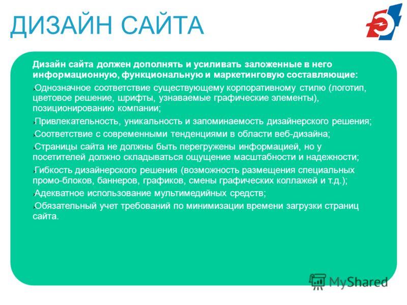 ДИЗАЙН САЙТА Дизайн сайта должен дополнять и усиливать заложенные в него информационную, функциональную и маркетинговую составляющие: Однозначное соответствие существующему корпоративному стилю (логотип, цветовое решение, шрифты, узнаваемые графическ