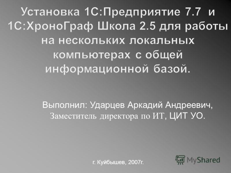 Выполнил: Ударцев Аркадий Андреевич, Заместитель директора по ИТ, ЦИТ УО. г. Куйбышев, 2007г.