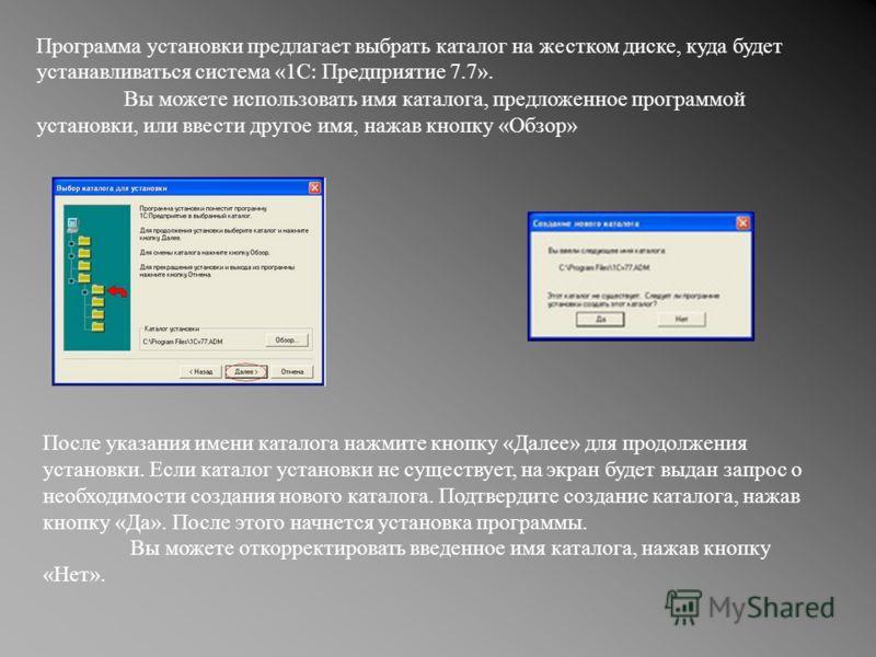 Программа установки предлагает выбрать каталог на жестком диске, куда будет устанавливаться система «1С : Предприятие 7.7». Вы можете использовать имя каталога, предложенное программой установки, или ввести другое имя, нажав кнопку «Обзор» После указ