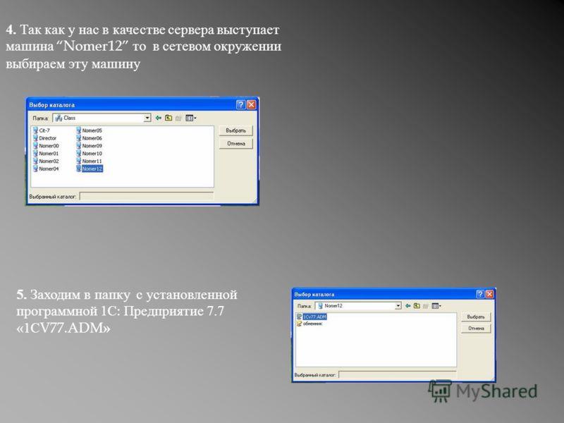 4. Так как у нас в качестве сервера выступает машина Nomer12 то в сетевом окружении выбираем эту машину 5. Заходим в папку с установленной программной 1С : Предприятие 7.7 «1С V77.ADM »
