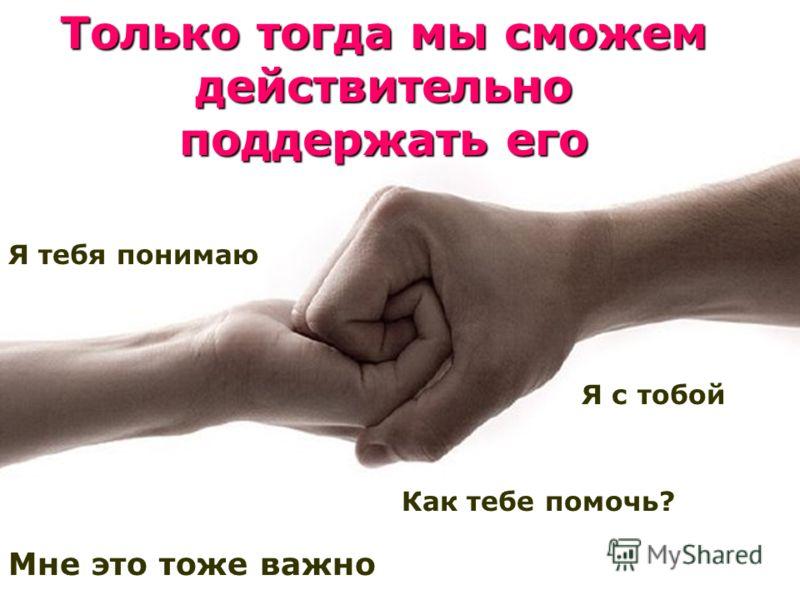 Только тогда мы сможем действительно поддержать его Я тебя понимаю Мне это тоже важно Я с тобой Как тебе помочь?