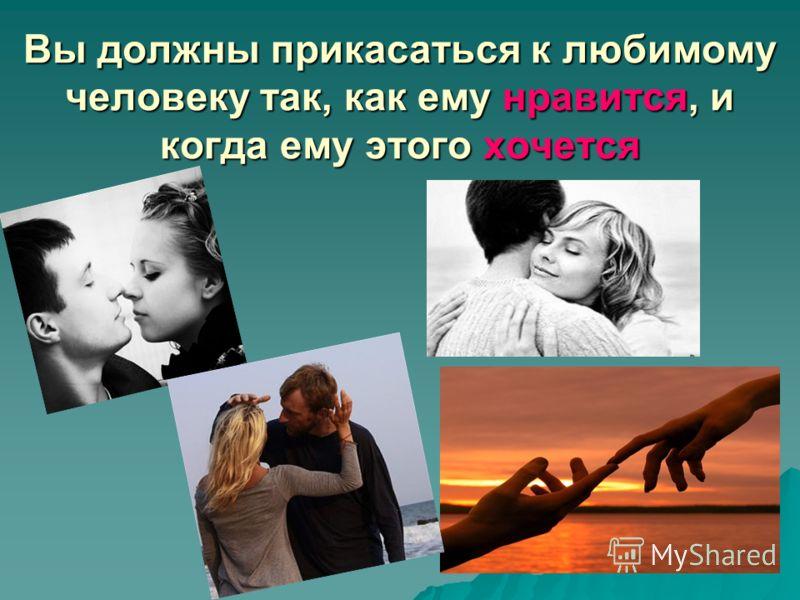 Вы должны прикасаться к любимому человеку так, как ему нравится, и когда ему этого хочется
