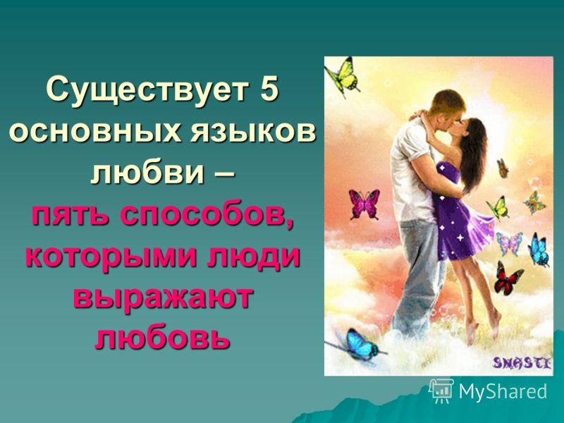 Существует 5 основных языков любви – пять способов, которыми люди выражают любовь