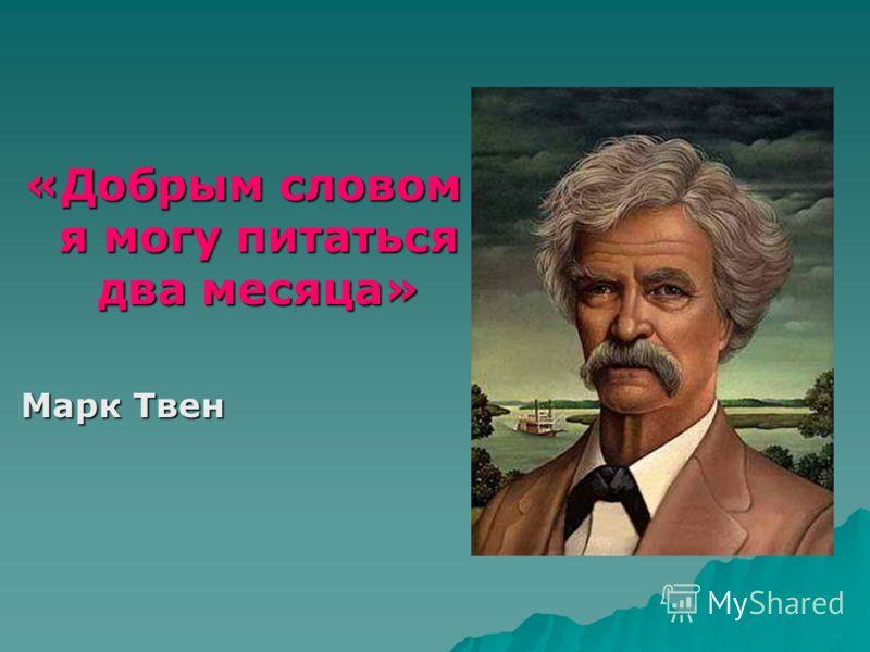 «Добрым словом я могу питаться два месяца» Марк Твен Марк Твен