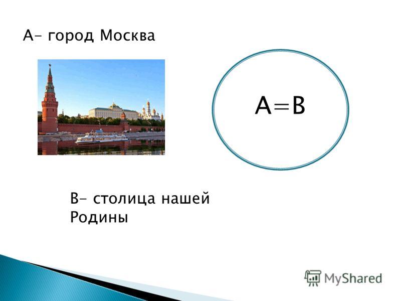 А=В А- город Москва В- столица нашей Родины