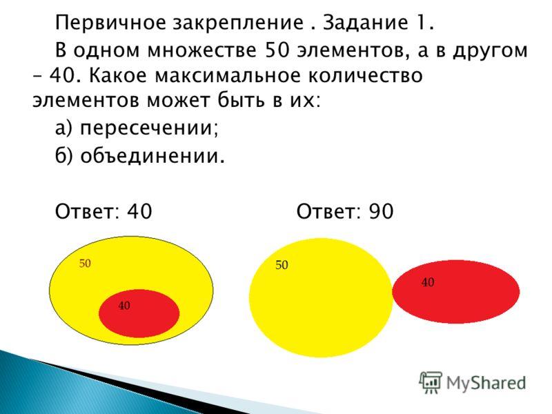 Первичное закрепление. Задание 1. В одном множестве 50 элементов, а в другом – 40. Какое максимальное количество элементов может быть в их: а) пересечении; б) объединении. Ответ: 40 Ответ: 90