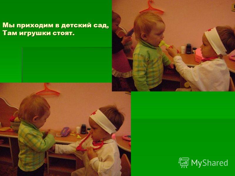 Мы приходим в детский сад, Там игрушки стоят.