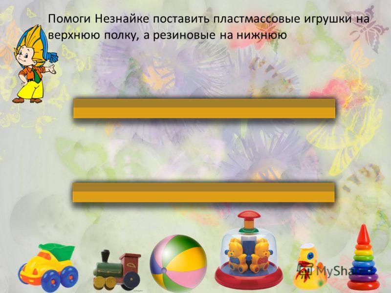 Помоги Незнайке поставить пластмассовые игрушки на верхнюю полку, а резиновые на нижнюю