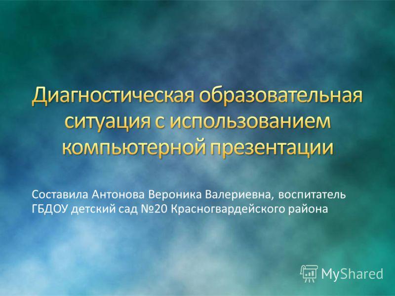 Составила Антонова Вероника Валериевна, воспитатель ГБДОУ детский сад 20 Красногвардейского района