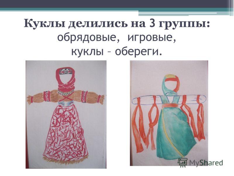 Куклы делились на 3 группы: обрядовые, игровые, куклы – обереги.