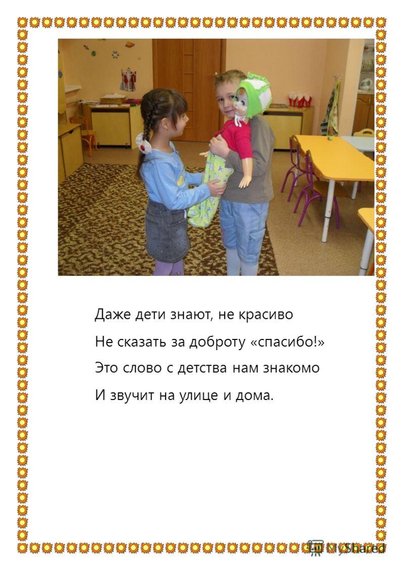 Даже дети знают, не красиво Не сказать за доброту «спасибо!» Это слово с детства нам знакомо И звучит на улице и дома.