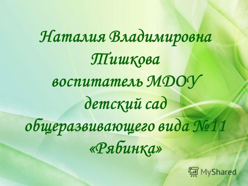 Наталия Владимировна Тишкова воспитатель МДОУ детский сад общеразвивающего вида 11 «Рябинка»