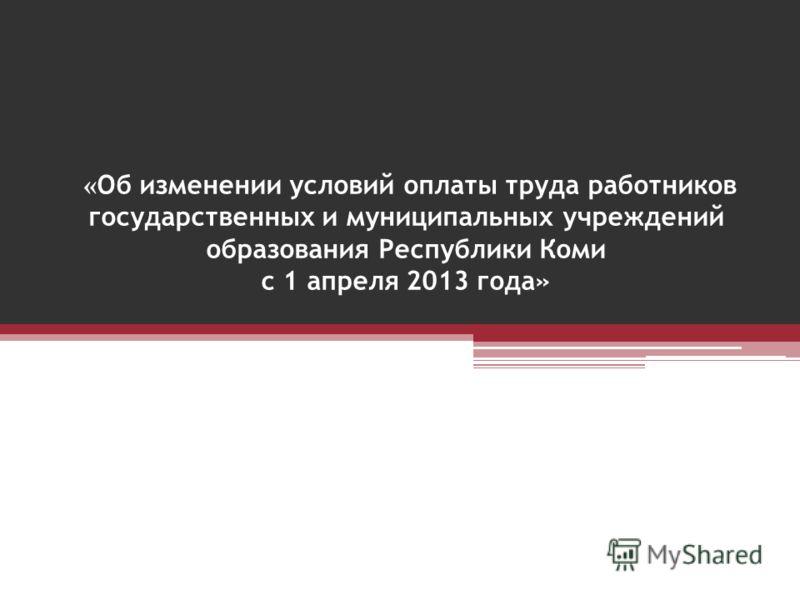 « Об изменении условий оплаты труда работников государственных и муниципальных учреждений образования Республики Коми с 1 апреля 2013 года»