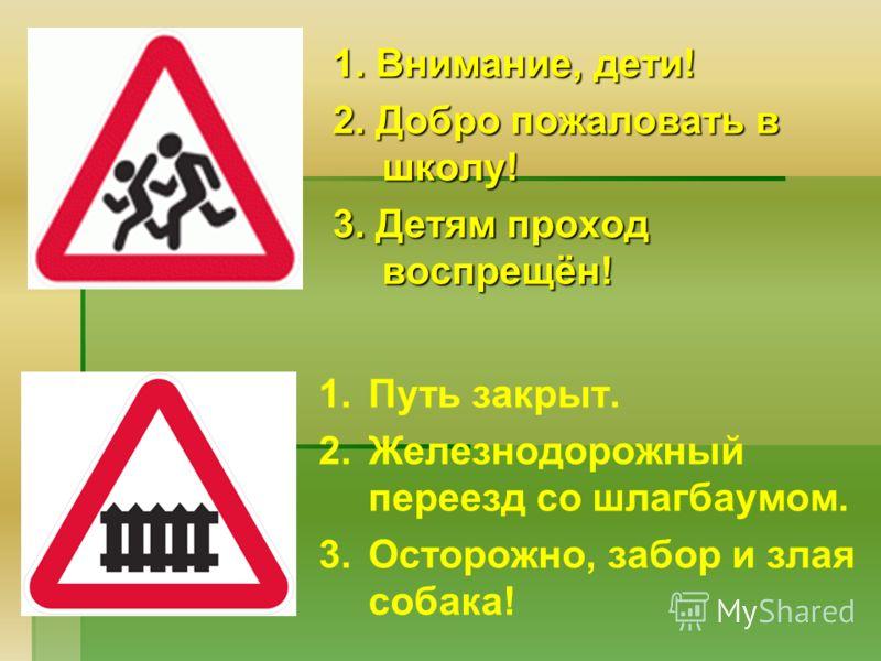 1. Внимание, дети! 2. Добро пожаловать в школу! 3. Детям проход воспрещён! 1.Путь закрыт. 2.Железнодорожный переезд со шлагбаумом. 3.Осторожно, забор и злая собака!