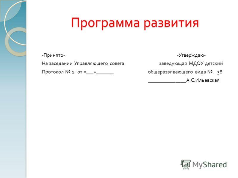 Программа развития - Принято - - Утверждаю - На заседании Управляющего совета заведующая МДОУ детский Протокол 1 от «___»_______ общеразвивающего вида 38 _______________ А. С. Ильевская