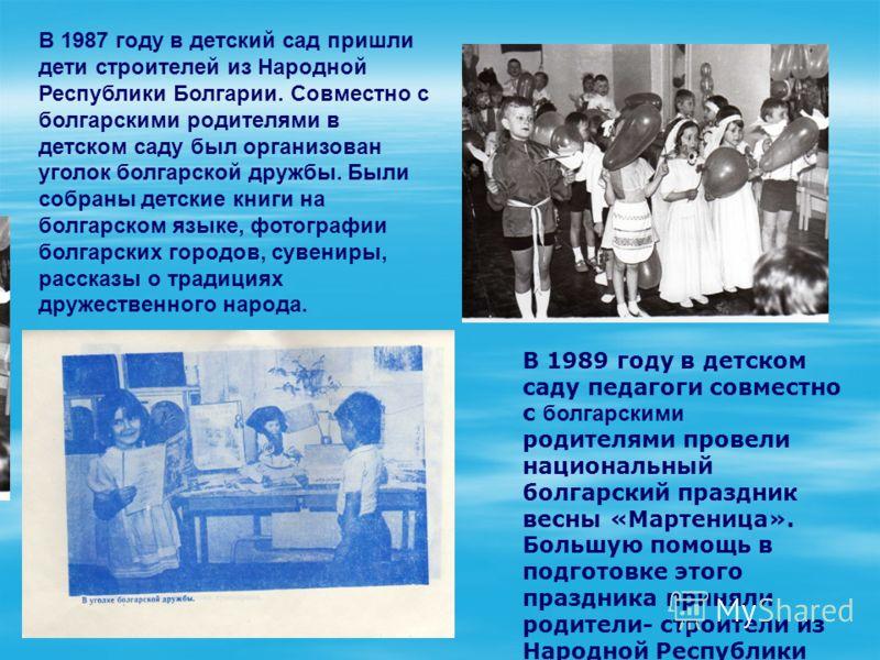 В 1987 году в детский сад пришли дети строителей из Народной Республики Болгарии. Совместно с болгарскими родителями в детском саду был организован уголок болгарской дружбы. Были собраны детские книги на болгарском языке, фотографии болгарских городо