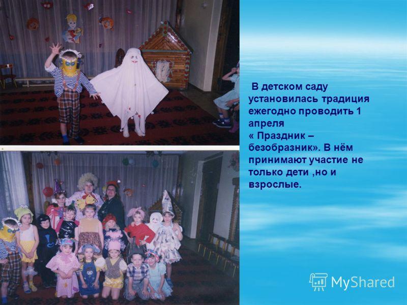 В детском саду установилась традиция ежегодно проводить 1 апреля « Праздник – безобразник». В нём принимают участие не только дети,но и взрослые.