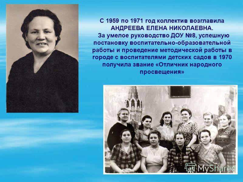 С 1959 по 1971 год коллектив возглавила АНДРЕЕВА ЕЛЕНА НИКОЛАЕВНА. За умелое руководство ДОУ 8, успешную постановку воспитательно-образовательной работы и проведение методической работы в городе с воспитателями детских садов в 1970 получила звание «О