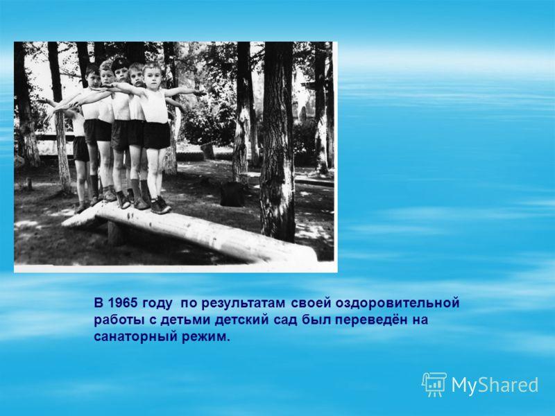 В 1965 году по результатам своей оздоровительной работы с детьми детский сад был переведён на санаторный режим.
