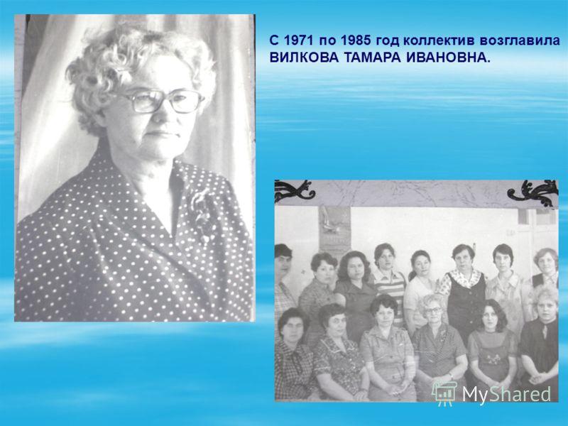 С 1971 по 1985 год коллектив возглавила ВИЛКОВА ТАМАРА ИВАНОВНА.