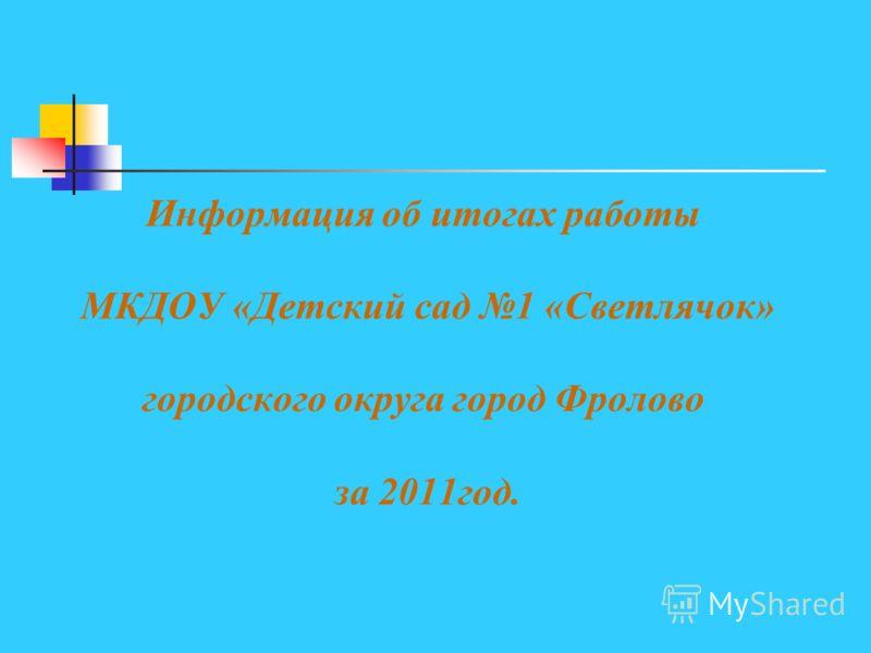 Информация об итогах работы МКДОУ «Детский сад 1 «Светлячок» городского округа город Фролово за 2011год.