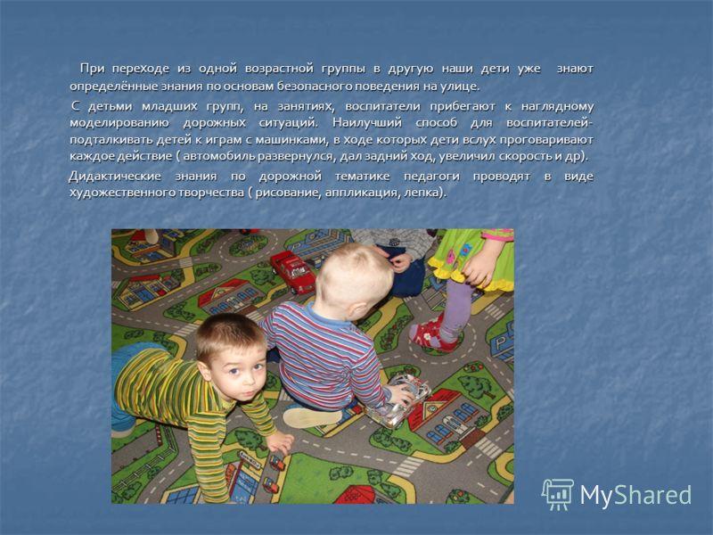 При переходе из одной возрастной группы в другую наши дети уже знают определённые знания по основам безопасного поведения на улице. При переходе из одной возрастной группы в другую наши дети уже знают определённые знания по основам безопасного поведе