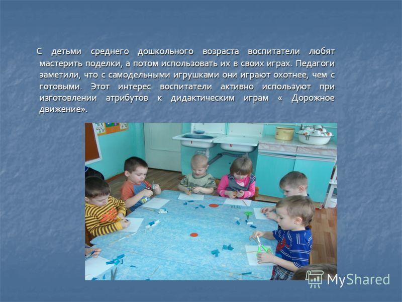 С детьми среднего дошкольного возраста воспитатели любят мастерить поделки, а потом использовать их в своих играх. Педагоги заметили, что с самодельными игрушками они играют охотнее, чем с готовыми. Этот интерес воспитатели активно используют при изг