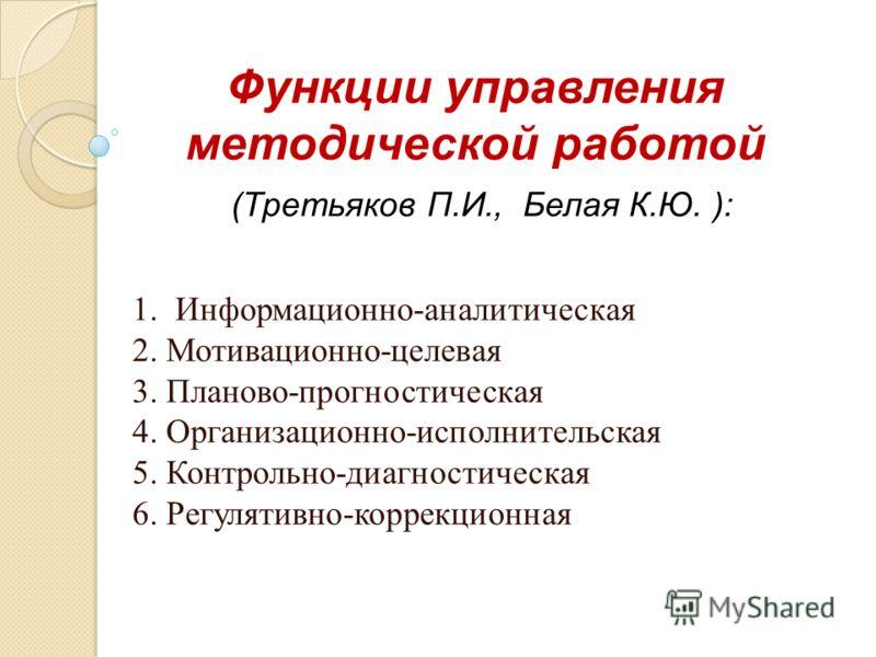 Функции управления методической работой (Третьяков П.И., Белая К.Ю. ): 1. Информационно-аналитическая 2. Мотивационно-целевая 3. Планово-прогностическая 4. Организационно-исполнительская 5. Контрольно-диагностическая 6. Регулятивно-коррекционная
