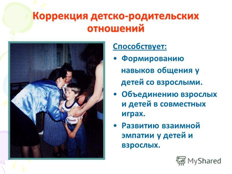 Коррекция детско-родительских отношений Способствует: Формированию навыков общения у детей со взрослыми. Объединению взрослых и детей в совместных играх. Развитию взаимной эмпатии у детей и взрослых.